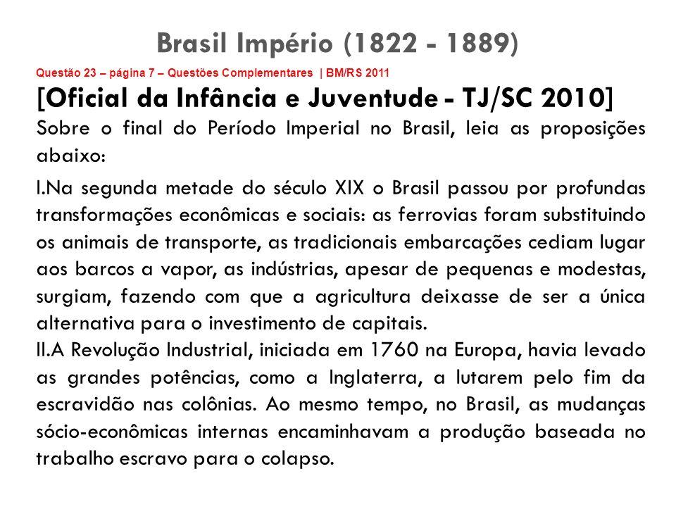 Brasil Império (1822 - 1889) Questão 23 – página 7 – Questões Complementares | BM/RS 2011. [Oficial da Infância e Juventude - TJ/SC 2010]